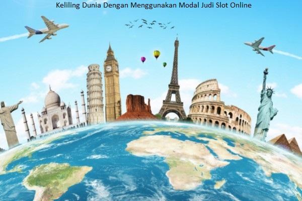 Keliling Dunia Dengan Menggunakan Modal Judi Slot Online